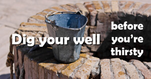 dig your well before thirsty
